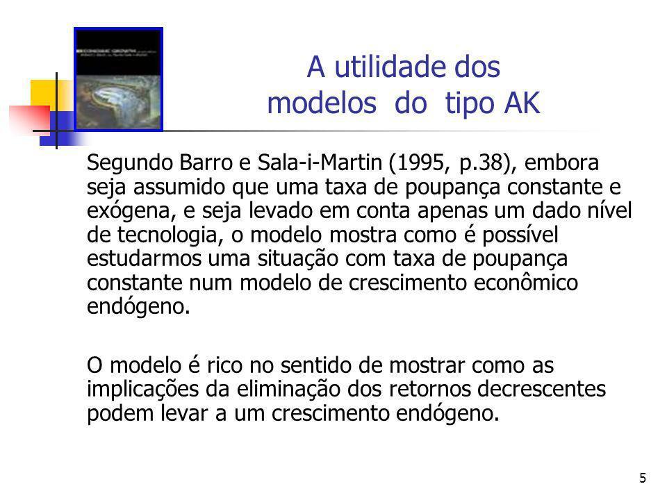 5 A utilidade dos modelos do tipo AK Segundo Barro e Sala-i-Martin (1995, p.38), embora seja assumido que uma taxa de poupança constante e exógena, e