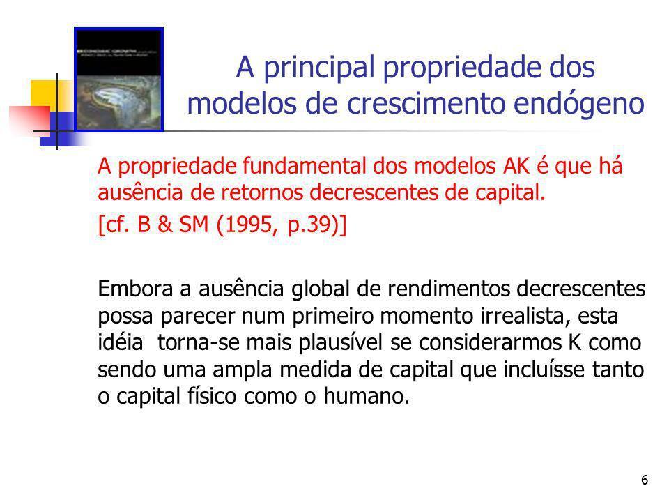 6 A principal propriedade dos modelos de crescimento endógeno A propriedade fundamental dos modelos AK é que há ausência de retornos decrescentes de c