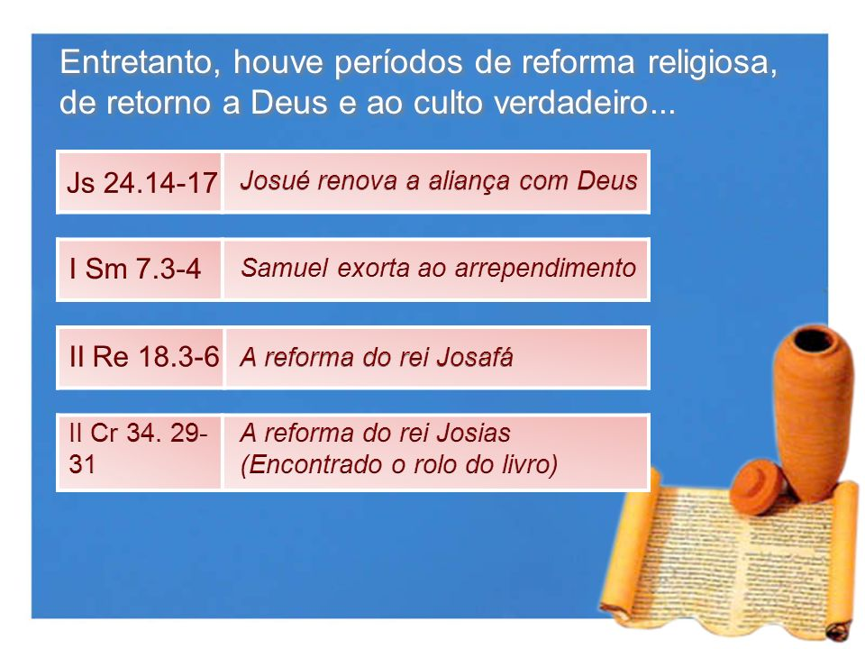 Entretanto, houve períodos de reforma religiosa, de retorno a Deus e ao culto verdadeiro...