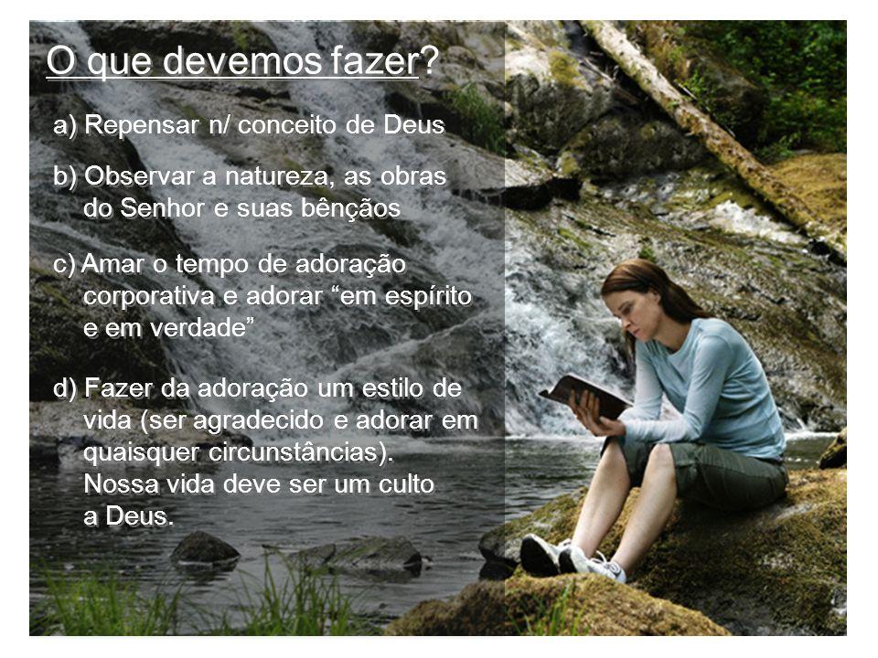 O que devemos fazer? a) Repensar n/ conceito de Deus b) Observar a natureza, as obras do Senhor e suas bênçãos b) Observar a natureza, as obras do Sen
