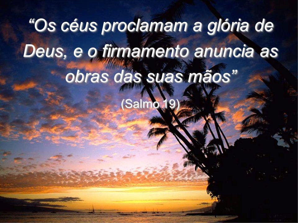Os céus proclamam a glória de Deus, e o firmamento anuncia as obras das suas mãos (Salmo 19) Os céus proclamam a glória de Deus, e o firmamento anunci