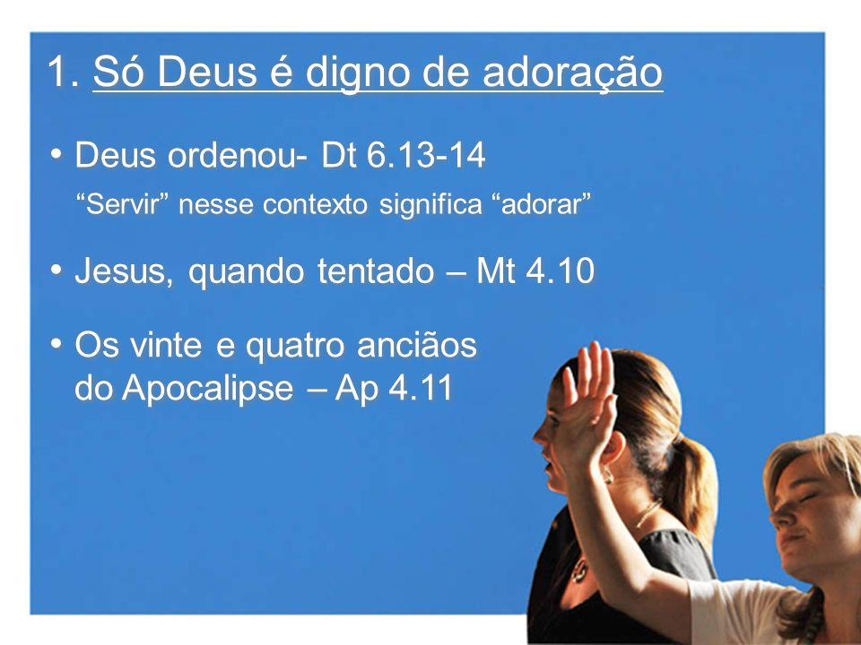 1. Só Deus é digno de adoração Deus ordenou- Dt 6.13-14 Jesus, quando tentado – Mt 4.10 Servir nesse contexto significa adorar Os vinte e quatro anciã