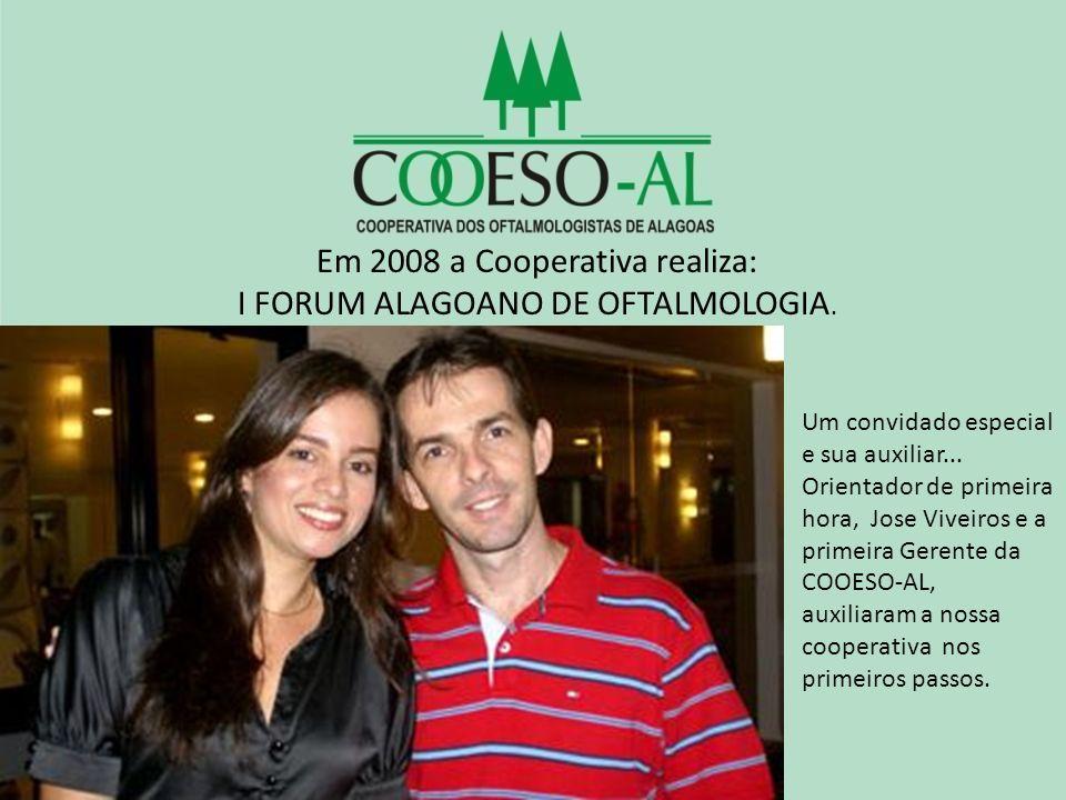 Em 2008 a Cooperativa realiza: I FORUM ALAGOANO DE OFTALMOLOGIA. Um convidado especial e sua auxiliar... Orientador de primeira hora, Jose Viveiros e