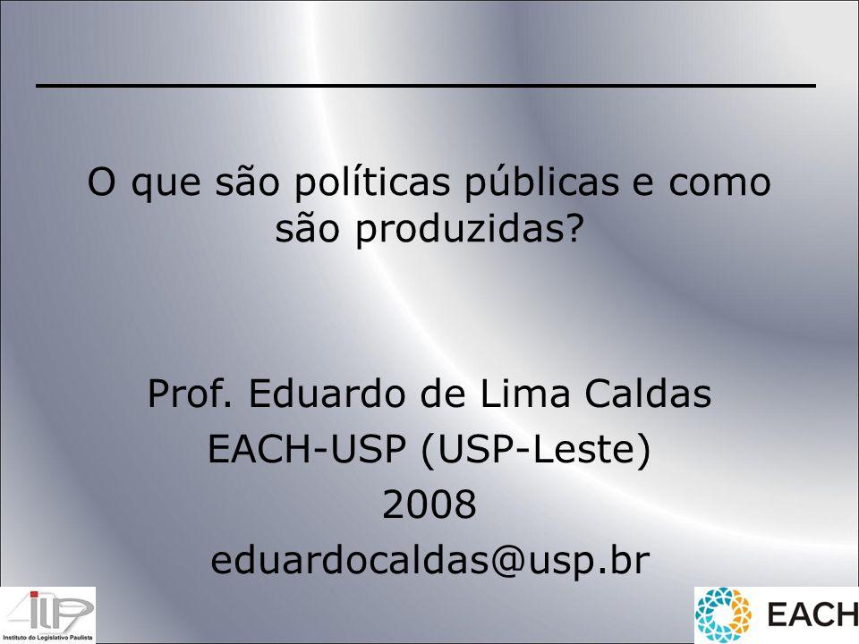 O que são políticas públicas e como são produzidas? Prof. Eduardo de Lima Caldas EACH-USP (USP-Leste) 2008 eduardocaldas@usp.br