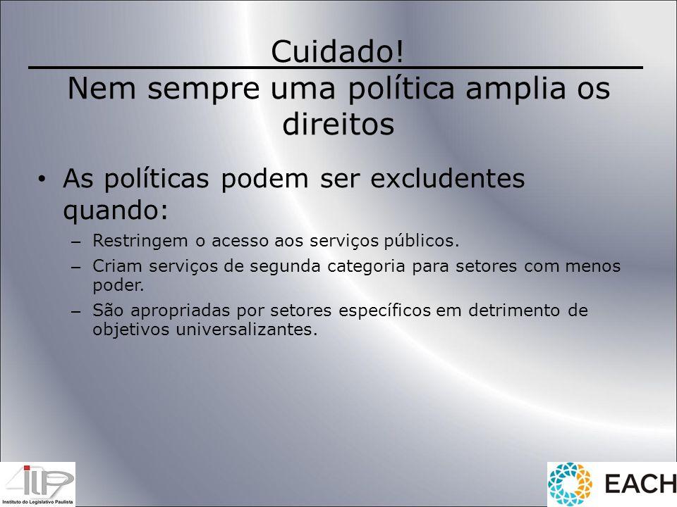 Cuidado! Nem sempre uma política amplia os direitos As políticas podem ser excludentes quando: – Restringem o acesso aos serviços públicos. – Criam se