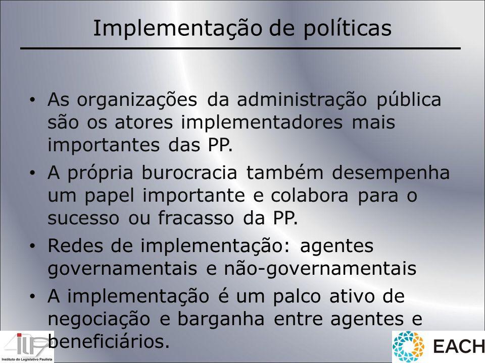 Implementação de políticas As organizações da administração pública são os atores implementadores mais importantes das PP. A própria burocracia também