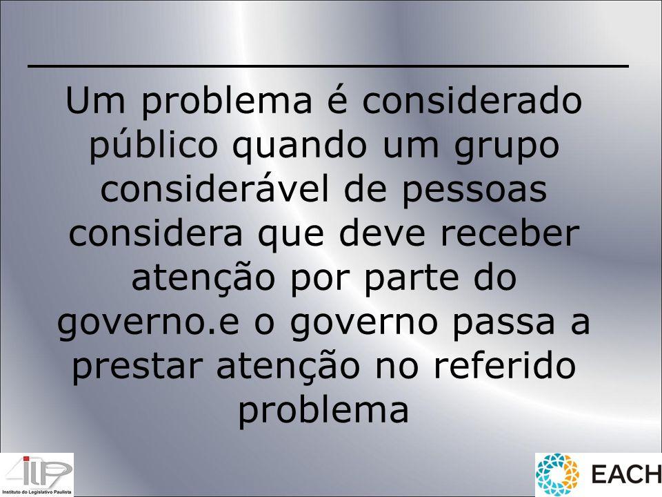 Um problema é considerado público quando um grupo considerável de pessoas considera que deve receber atenção por parte do governo.e o governo passa a