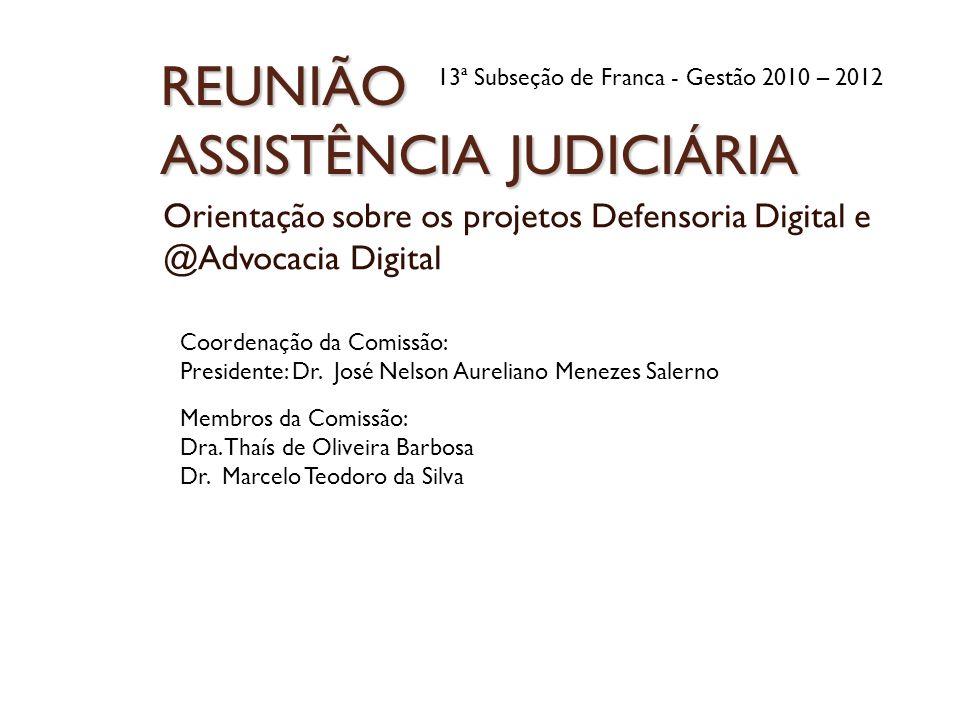 REUNIÃO ASSISTÊNCIA JUDICIÁRIA Orientação sobre os projetos Defensoria Digital e @Advocacia Digital 13ª Subseção de Franca - Gestão 2010 – 2012 Coorde