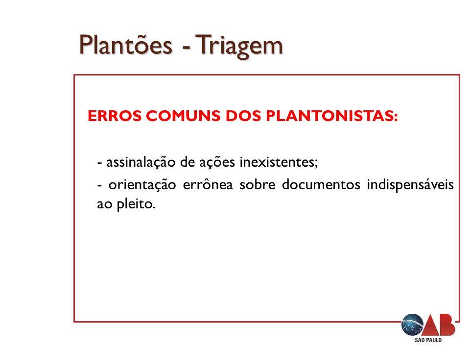 Plantões - Triagem ERROS COMUNS DOS PLANTONISTAS: - assinalação de ações inexistentes; - orientação errônea sobre documentos indispensáveis ao pleito.