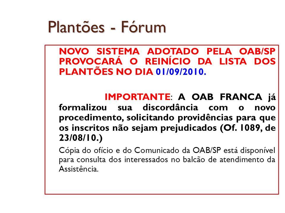 Plantões - Fórum NOVO SISTEMA ADOTADO PELA OAB/SP PROVOCARÁ O REINÍCIO DA LISTA DOS PLANTÕES NO DIA 01/09/2010. IMPORTANTE: A OAB FRANCA já formalizou