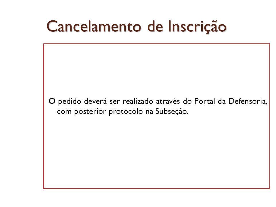 Cancelamento de Inscrição O pedido deverá ser realizado através do Portal da Defensoria, com posterior protocolo na Subseção.