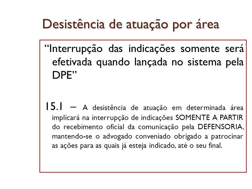 Desistência de atuação por área Interrupção das indicações somente será efetivada quando lançada no sistema pela DPE 15.1 – A desistência de atuação e