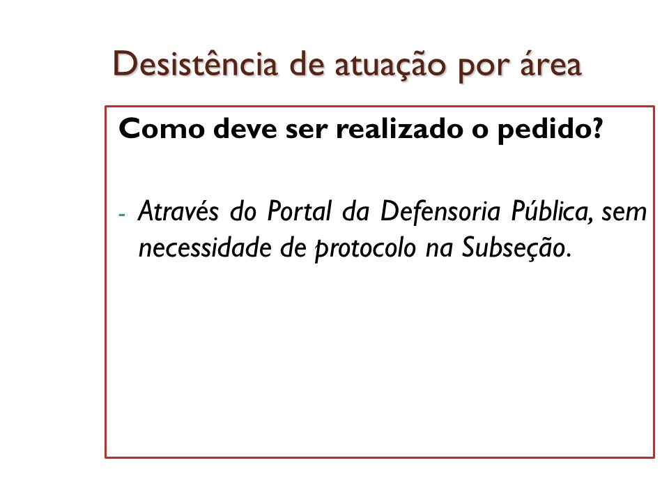 Desistência de atuação por área Como deve ser realizado o pedido? - Através do Portal da Defensoria Pública, sem necessidade de protocolo na Subseção.