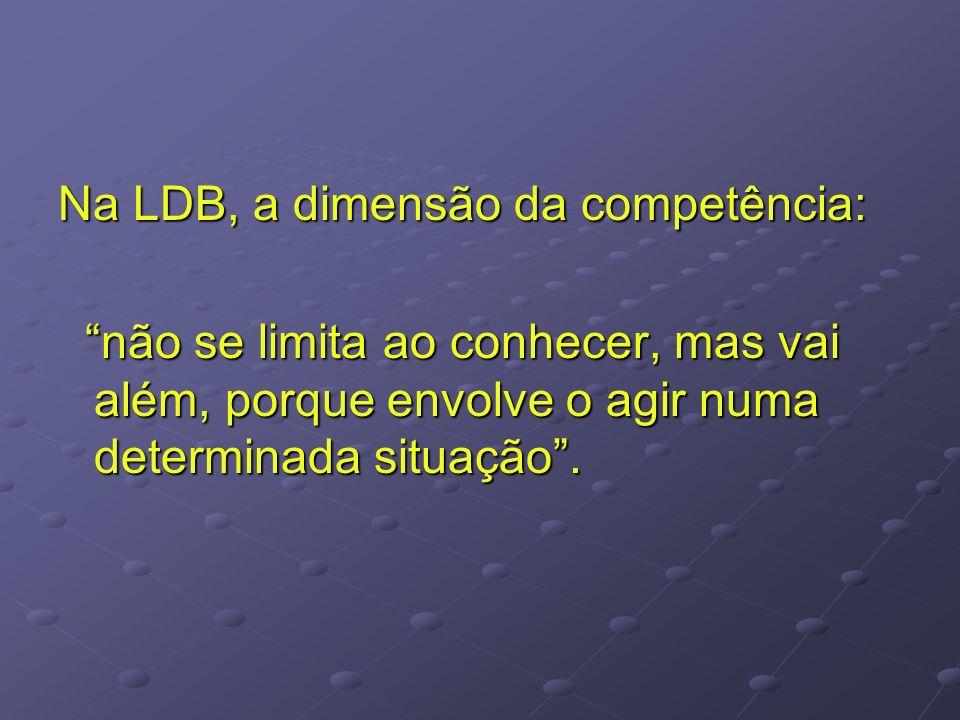 Na LDB, a dimensão da competência: não se limita ao conhecer, mas vai além, porque envolve o agir numa determinada situação. não se limita ao conhecer