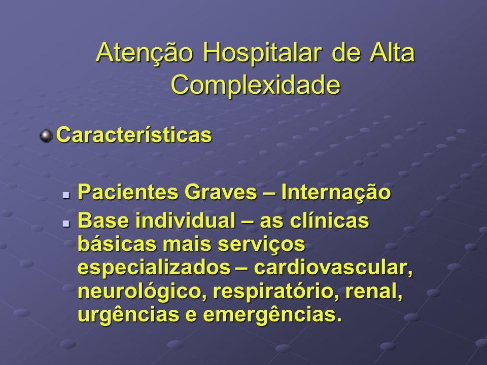 Atenção Hospitalar de Alta Complexidade Características Pacientes Graves – Internação Pacientes Graves – Internação Base individual – as clínicas básicas mais serviços especializados – cardiovascular, neurológico, respiratório, renal, urgências e emergências.
