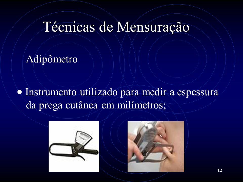 12 Técnicas de Mensuração Adipômetro Instrumento utilizado para medir a espessura da prega cutânea em milímetros;