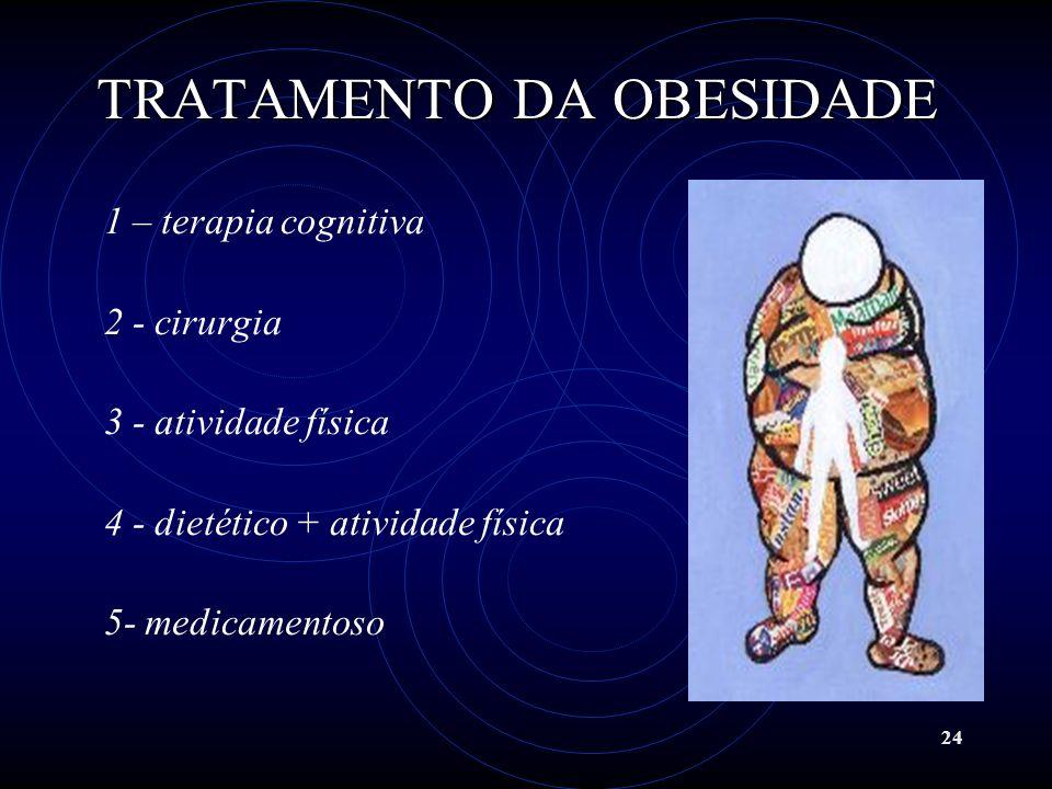 24 TRATAMENTO DA OBESIDADE 1 – terapia cognitiva 2 - cirurgia 3 - atividade física 4 - dietético + atividade física 5- medicamentoso