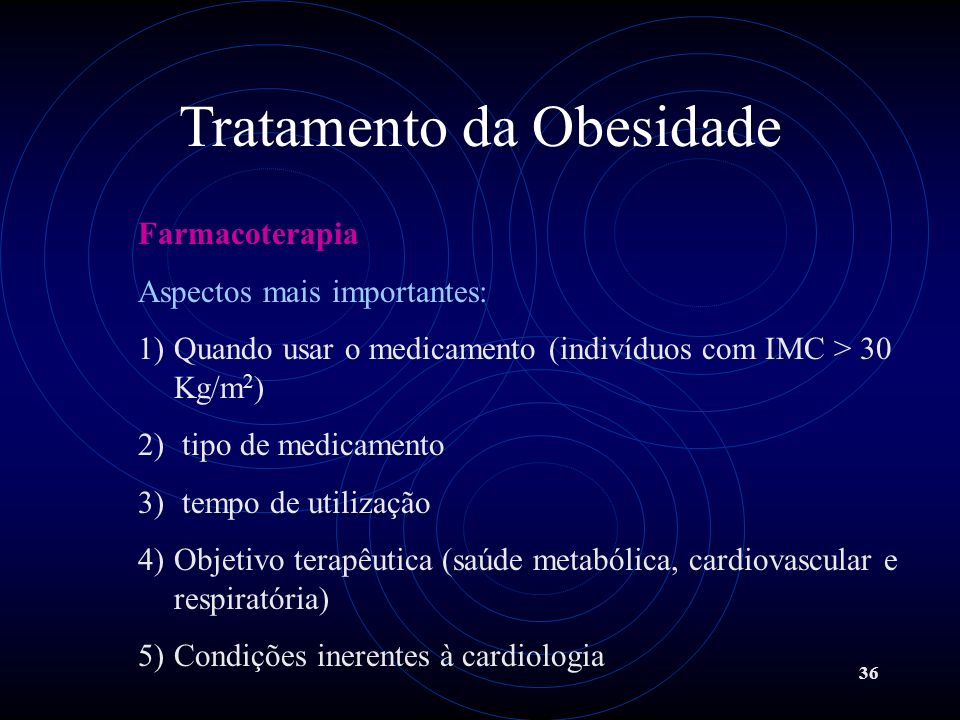 36 Tratamento da Obesidade Farmacoterapia Aspectos mais importantes: 1)Quando usar o medicamento (indivíduos com IMC > 30 Kg/m 2 ) 2) tipo de medicame