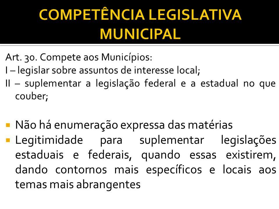 Art. 30. Compete aos Municípios: I – legislar sobre assuntos de interesse local; II – suplementar a legislação federal e a estadual no que couber; Não