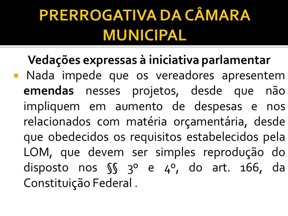 Vedações expressas à iniciativa parlamentar Nada impede que os vereadores apresentem emendas nesses projetos, desde que não impliquem em aumento de de