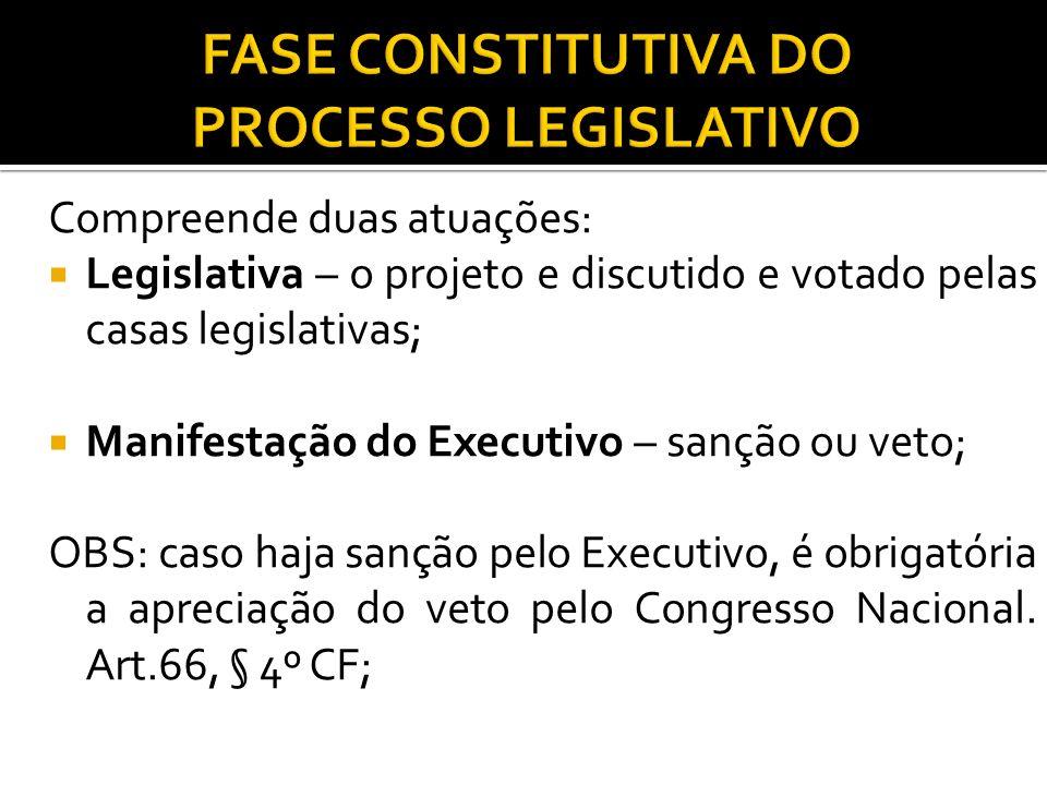Compreende duas atuações: Legislativa – o projeto e discutido e votado pelas casas legislativas; Manifestação do Executivo – sanção ou veto; OBS: caso
