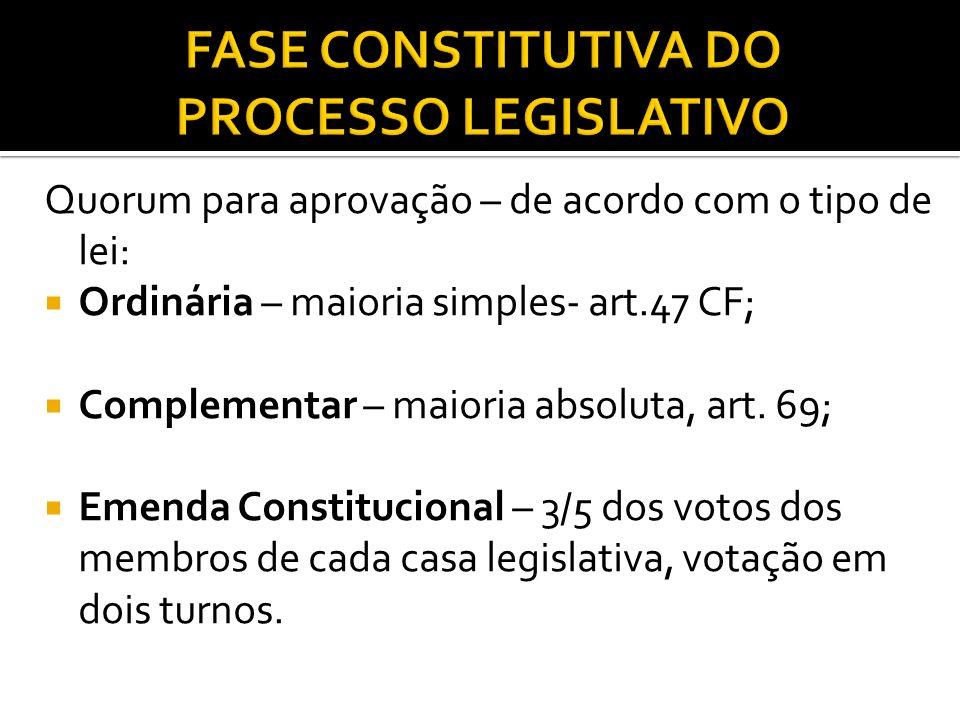 Quorum para aprovação – de acordo com o tipo de lei: Ordinária – maioria simples- art.47 CF; Complementar – maioria absoluta, art. 69; Emenda Constitu