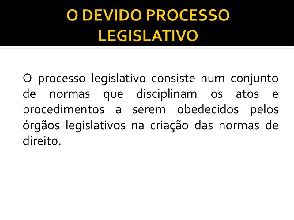 O processo legislativo consiste num conjunto de normas que disciplinam os atos e procedimentos a serem obedecidos pelos órgãos legislativos na criação