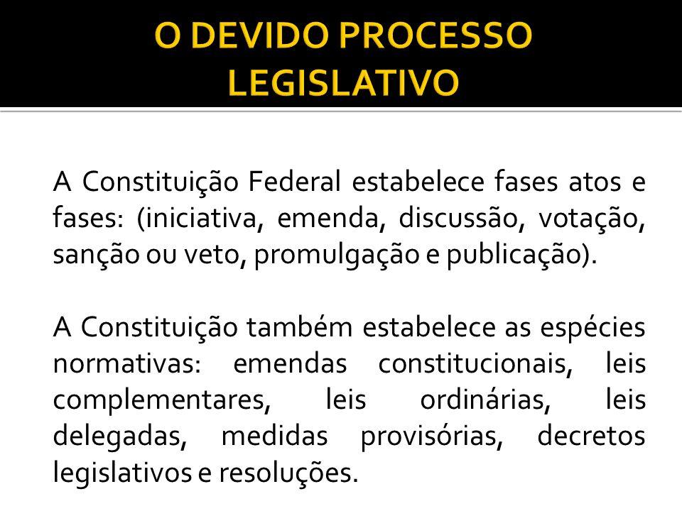 A Constituição Federal estabelece fases atos e fases: (iniciativa, emenda, discussão, votação, sanção ou veto, promulgação e publicação). A Constituiç