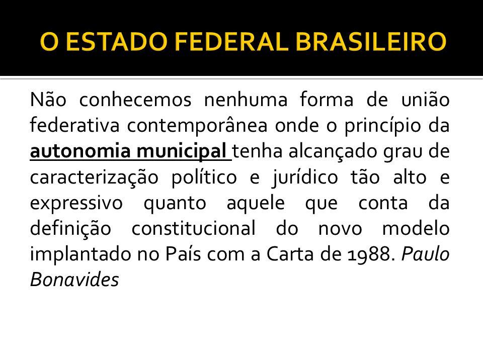 Não conhecemos nenhuma forma de união federativa contemporânea onde o princípio da autonomia municipal tenha alcançado grau de caracterização político