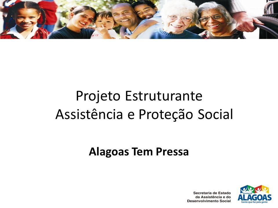 Projeto Estruturante Assistência e Proteção Social Alagoas Tem Pressa
