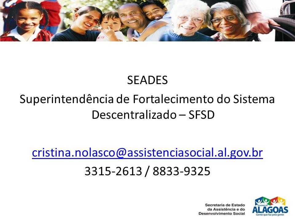 SEADES Superintendência de Fortalecimento do Sistema Descentralizado – SFSD cristina.nolasco@assistenciasocial.al.gov.br 3315-2613 / 8833-9325