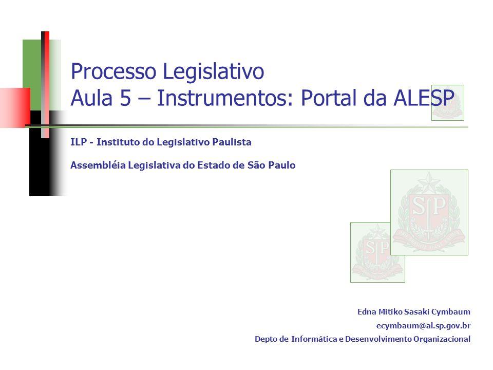 Processo Legislativo Aula 5 – Instrumentos: Portal da ALESP ILP - Instituto do Legislativo Paulista Assembléia Legislativa do Estado de São Paulo Edna