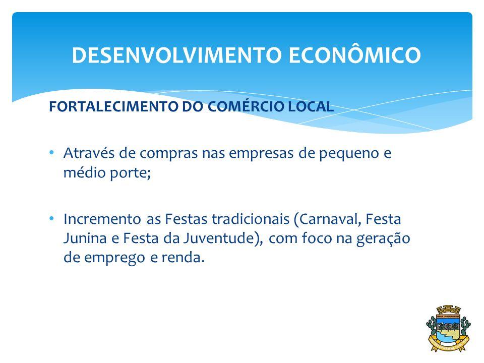 FORTALECIMENTO DO COMÉRCIO LOCAL Através de compras nas empresas de pequeno e médio porte; Incremento as Festas tradicionais (Carnaval, Festa Junina e