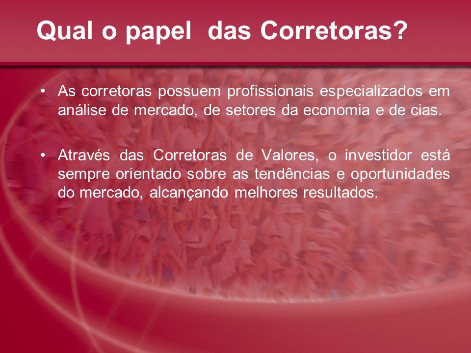 Qual o papel das Corretoras? As corretoras possuem profissionais especializados em análise de mercado, de setores da economia e de cias. Através das C