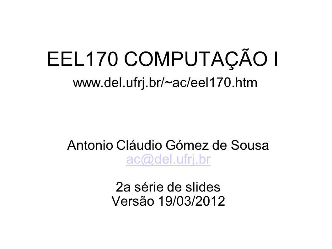 EEL170 COMPUTAÇÃO I www.del.ufrj.br/~ac/eel170.htm Antonio Cláudio Gómez de Sousa ac@del.ufrj.br 2a série de slides Versão 19/03/2012