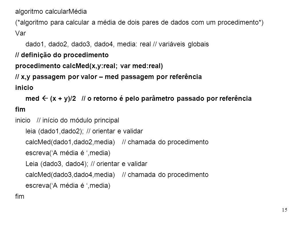15 algoritmo calcularMédia (*algoritmo para calcular a média de dois pares de dados com um procedimento*) Var dado1, dado2, dado3, dado4, media: real