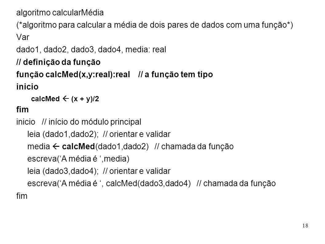 18 algoritmo calcularMédia (*algoritmo para calcular a média de dois pares de dados com uma função*) Var dado1, dado2, dado3, dado4, media: real // de