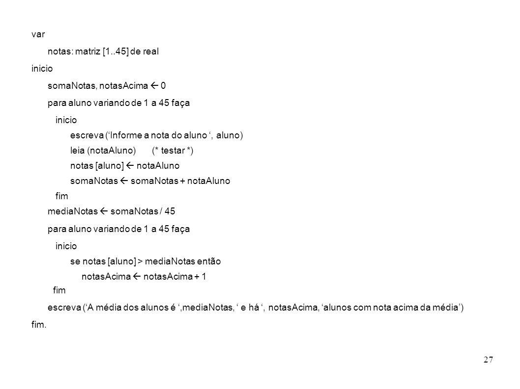 27 var notas: matriz [1..45] de real inicio somaNotas, notasAcima 0 para aluno variando de 1 a 45 faça inicio escreva (Informe a nota do aluno, aluno)