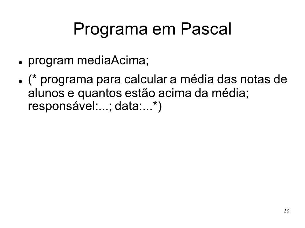28 Programa em Pascal program mediaAcima; (* programa para calcular a média das notas de alunos e quantos estão acima da média; responsável:...; data: