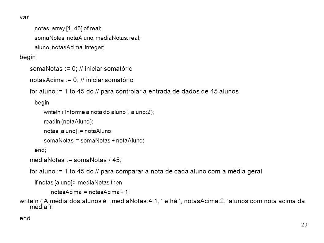 29 var notas: array [1..45] of real; somaNotas, notaAluno, mediaNotas: real; aluno, notasAcima: integer; begin somaNotas := 0; // iniciar somatório no