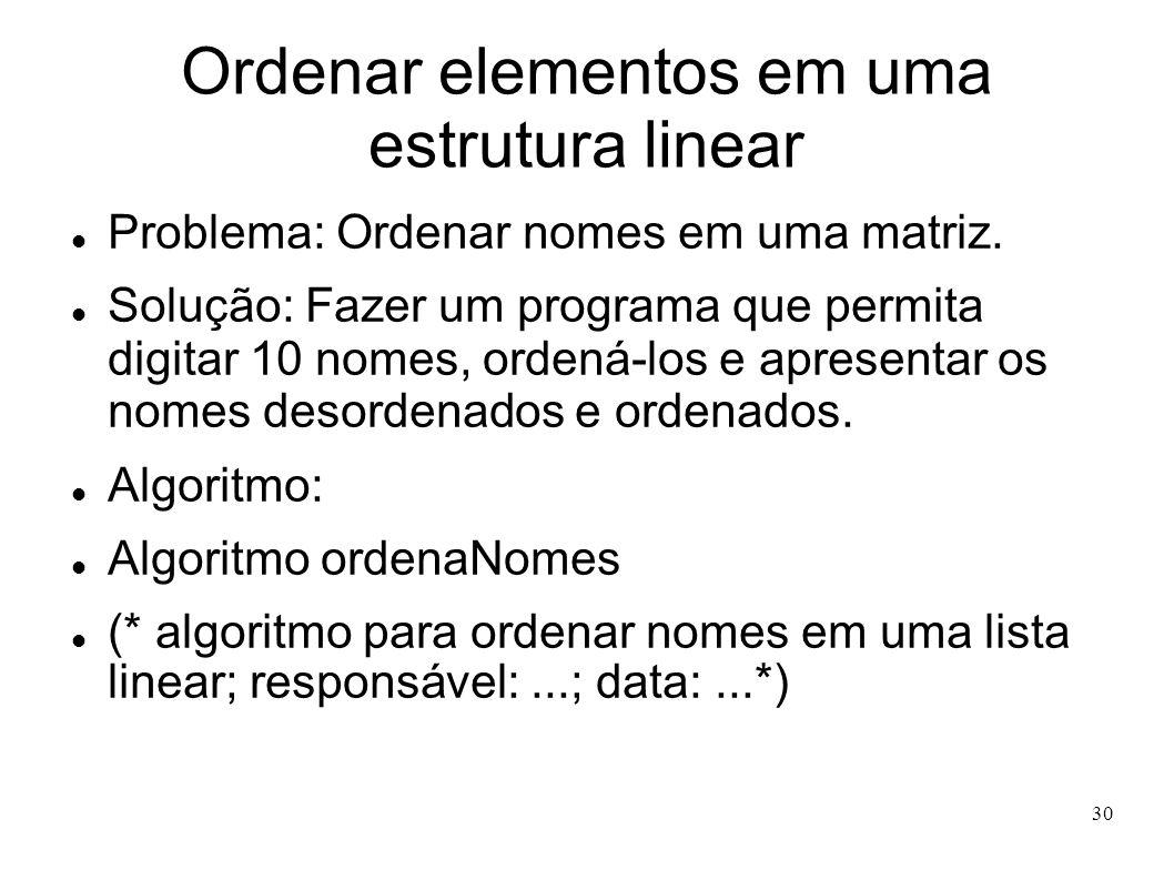 30 Ordenar elementos em uma estrutura linear Problema: Ordenar nomes em uma matriz. Solução: Fazer um programa que permita digitar 10 nomes, ordená-lo