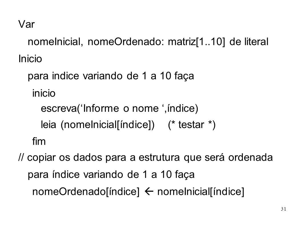 31 Var nomeInicial, nomeOrdenado: matriz[1..10] de literal Inicio para indice variando de 1 a 10 faça inicio escreva(Informe o nome,índice) leia (nome