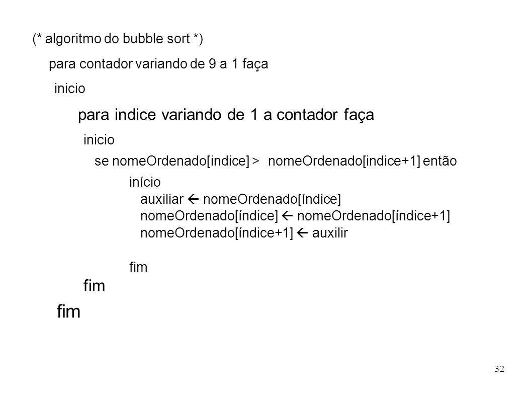 32 (* algoritmo do bubble sort *) para contador variando de 9 a 1 faça inicio para indice variando de 1 a contador faça inicio se nomeOrdenado[indice]