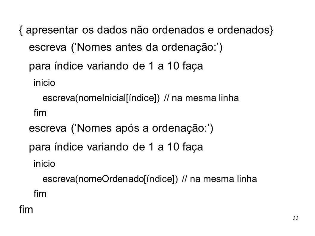 33 { apresentar os dados não ordenados e ordenados} escreva (Nomes antes da ordenação:) para índice variando de 1 a 10 faça inicio escreva(nomeInicial