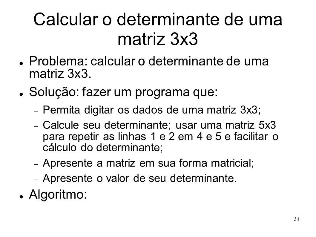 34 Calcular o determinante de uma matriz 3x3 Problema: calcular o determinante de uma matriz 3x3. Solução: fazer um programa que: Permita digitar os d
