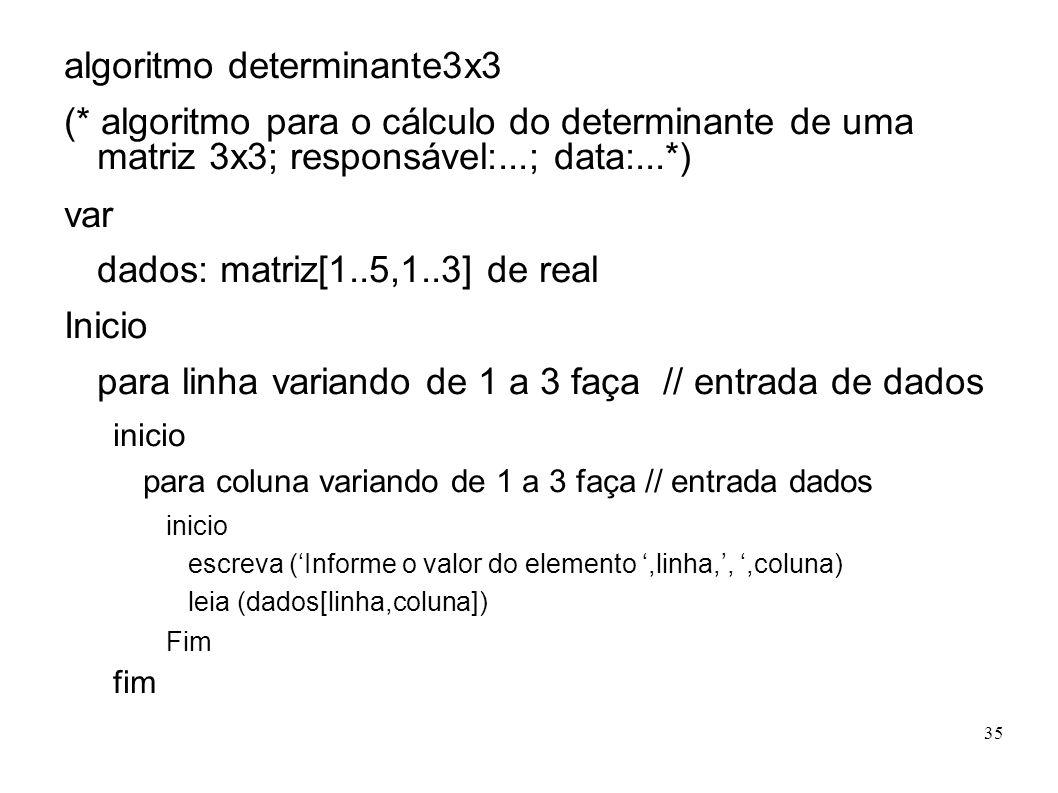 35 algoritmo determinante3x3 (* algoritmo para o cálculo do determinante de uma matriz 3x3; responsável:...; data:...*) var dados: matriz[1..5,1..3] d