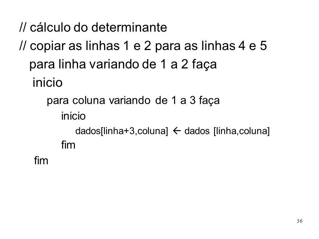 36 // cálculo do determinante // copiar as linhas 1 e 2 para as linhas 4 e 5 para linha variando de 1 a 2 faça inicio para coluna variando de 1 a 3 fa