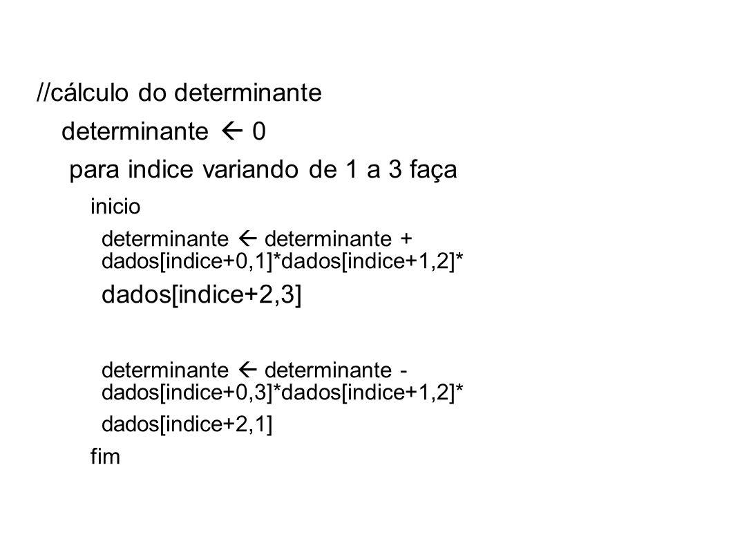 //cálculo do determinante determinante 0 para indice variando de 1 a 3 faça inicio determinante determinante + dados[indice+0,1]*dados[indice+1,2]* da