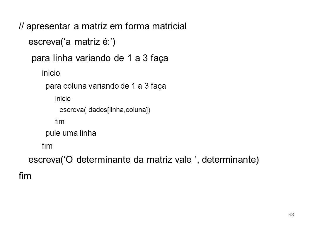 38 // apresentar a matriz em forma matricial escreva(a matriz é:) para linha variando de 1 a 3 faça inicio para coluna variando de 1 a 3 faça inicio e