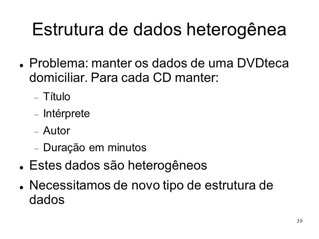 39 Estrutura de dados heterogênea Problema: manter os dados de uma DVDteca domiciliar. Para cada CD manter: Título Intérprete Autor Duração em minutos
